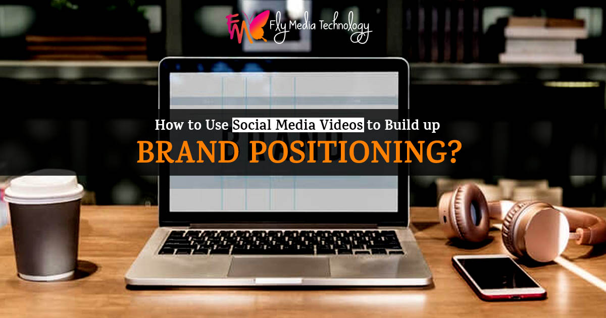 How to Use Social Media Videos to Build up brand positioning?
