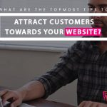 What are the topmost tips to attract customers towards your website