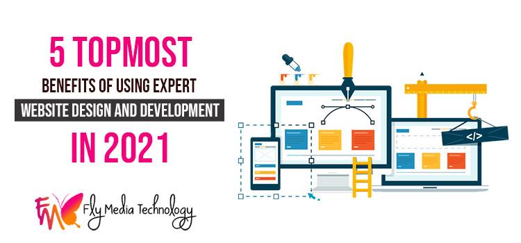 5 topmost benefits of using expert website design and development in 2021