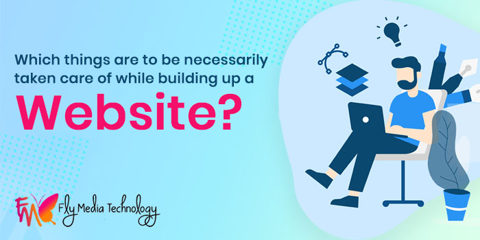 Which things are to be necessarily taken care of while building up a website?