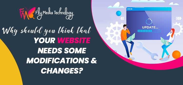 Why should you think that your website needs some modifications & changes?