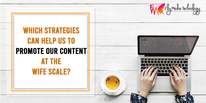 Which strategies can help us to promote our content at the wife scale